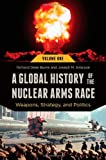 A global history of the nuclear arms race : weapons, strategy and politics / Richard Dean Burns and Joseph M. Siracusa