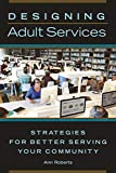 Designing adult services : strategies for better serving your community / Ann Roberts