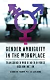 Gender ambiguity in the workplace : transgender and gender-diverse discrimination / Alison Ash Fogarty, PhD, and Lily Zheng