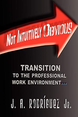 Not Intuitively Obvious: Transition to the Professional Work Environment J A Rodriguez Jr.