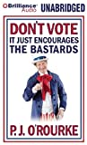 Don't vote! : it just encourages the bastards / P.J. O'Rourke