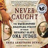 Never caught : the Washingtons' relentless pursuit of their runaway slave, Ona Judge / Erica Armstrong Dunbar