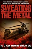 Sweating the Metal: Flying Under Fire - A Chinook Pilot's Blistering Account of Life, Death and Dust in Afghanistan