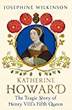 Katherine Howard : the tragic story of Henry VIII's fifth queen / Josephine Wilkinson