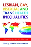 Lesbian, Gay, Bisexual and Trans health inequalities : international perspectives in social work / edited by Julie Fish and Kate Karban