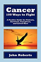 Cancer: 100 Ways to Fight by John Roberts