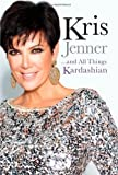 Kris Jenner,,,And All Things Kardashian (2011) (Book) written by Kris Jenner