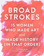 Broad Strokes: 15 Women Who Made Art and…