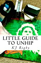 Little Guide to Unhip by KJ Rigby