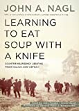 Learning to eat soup with a knife : counterinsurgency lessons from Malaya and Vietnam / John A. Nagl ; with a new preface by the author ; foreword by Peter J. Schoomaker