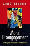 Moral disengagement : how people do harm and live with themselves / Albert Bandura