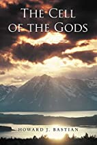 The Cell of the Gods by Howard J. Bastian