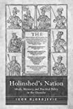 Holinshed's nation : ideals, memory, and practical policy in the Chronicles / Igor Djordjevic