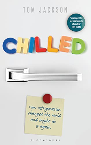 Chilled: How Refrigeration Changed the World and Might Do So Again, Jackson, Tom