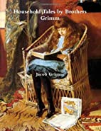 Household Tales by Brothers Grimm by Jacob…
