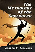 The Mythology of the Superhero by Andrew R Bahlmann