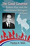 The good governor : Robert Ray and the Indochinese refugees of Iowa / Matthew R. Walsh