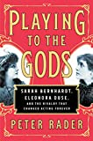 Playing to the gods : Sarah Bernhardt, Eleonora Duse, and the rivalry that changed acting forever / Peter Rader