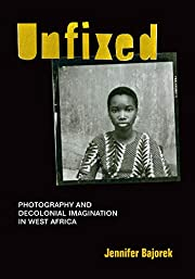 Unfixed: Photography and Decolonial…