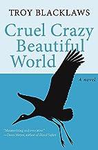 Cruel crazy beautiful world : a novel by…