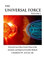 The Universal Force Volume 1: Derived From a…