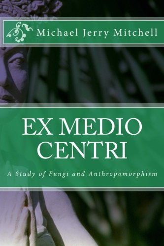 Image for Ex Medio Centri: A Study of Fungi and Anthropomorphism