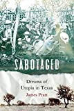 Sabotaged : dreams of utopia in Texas / James Pratt