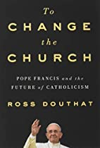 To Change the Church: Pope Francis and the…