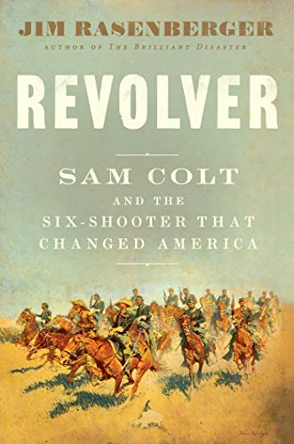 Revolver: Samuel Colt and the six shooter that made America by Jim Rasenberger