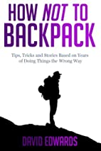 How Not to Backpack: Tips, Tricks and…