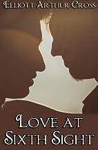 Love at Sixth Sight by Elliot Arthur Cross