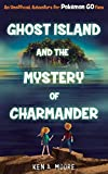 Ghost Island and the mystery of Charmander : an unofficial adventure for Pokémon Go fans / Ken A. Moore