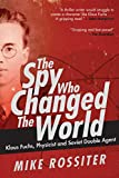 The spy who changed the world : Klaus Fuchs, physicist and soviet double agent / Mike Rossiter