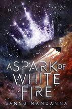 A Spark of White Fire by Sangu Mandanna