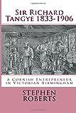 Sir Richard Tangye 1833-1906 : a Cornish entrepreneur in Victorian Birmingham / Stephen Roberts