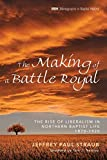 The Making of Battle Royal: The Rise of Liberalism in Northern Baptist Life, 1870–1920 book cover