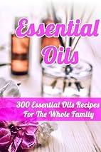Essential Oils: 300 Essential Oils Recipes…