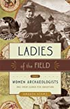 Ladies of the Field : Early Women Archaeologists and Their Search for Adventure