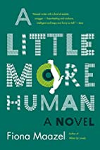 A Little More Human: A Novel by Fiona Maazel