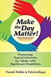 Make the day matter! : promoting typical lifestyles for adults with significant disabilities / by Pamela M. Walker and Patricia Rogan with invited contributors