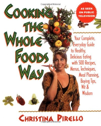 Cooking the Whole Foods Way: Your Complete, Everyday Guide to Healthy Eating, Pirello, Christina
