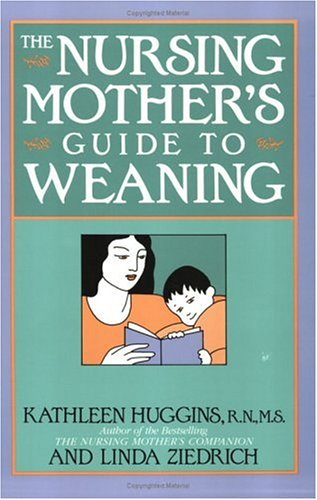 The Nursing Mother's Guide to Weaning by Kathleen Huggins and Linda Ziedrich