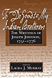 To do good to my Indian brethren : the writings of Joseph Johnson, 1751-1776 / edited by Laura J. Murray