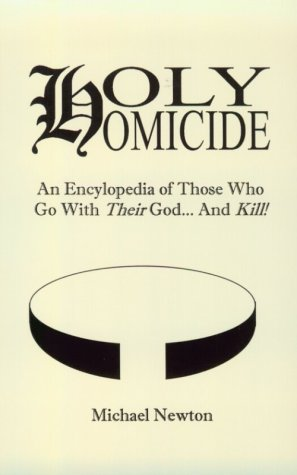 Holy Homicide: An Encyclopedia of Those Who Go With Their God & Kill, Newton, Michael