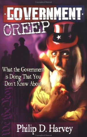 Government Creep: What the Government is Doing That You Don't Know About, Harvey, Philip D.