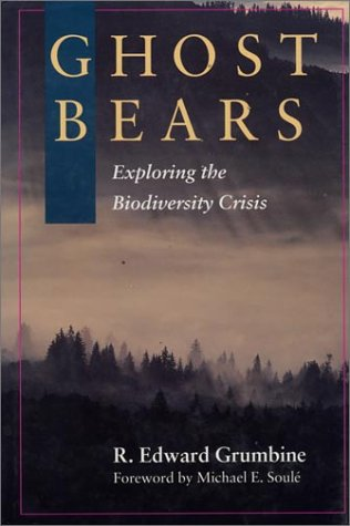 Ghost Bears: Exploring The Biodiversity Crisis, Grumbine, R. Edward