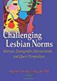 Challenging lesbian norms : intersex, transgender, intersectional, and queer perspectives / Angela Pattatucci Aragon, editor