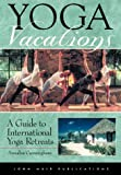Yoga Vacations - a Guide to International Yoga Retreats: A Guide to International Yoga Retreats
