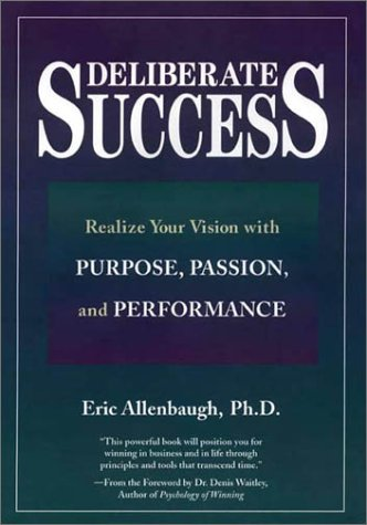 Deliberate Success: Realize Your Vision with Purpose, Passion and Performance, Allenbaugh, Eric