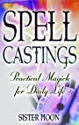 Spell Castings: Practical Magick for Daily Life - Sister Moon